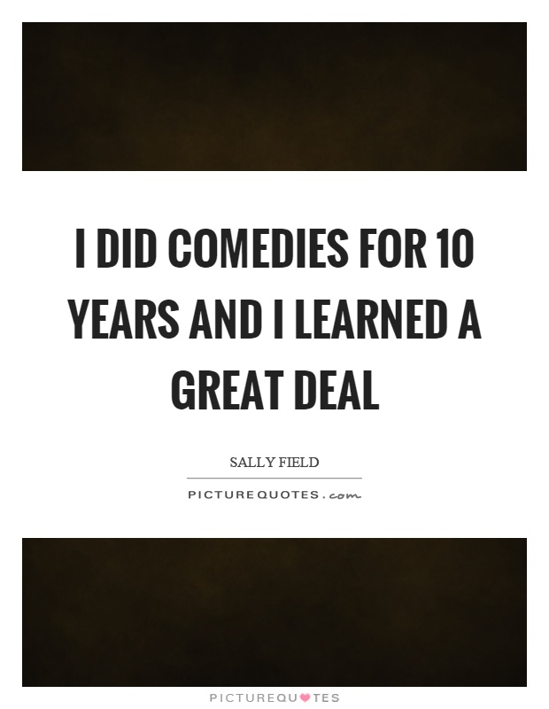 I did comedies for 10 years and I learned a great deal Picture Quote #1