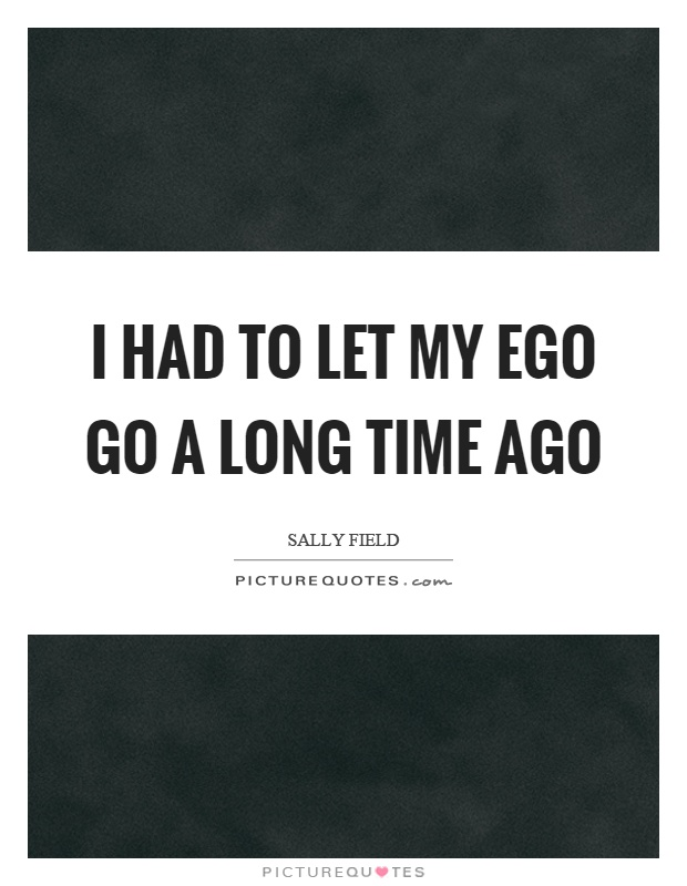I had to let my ego go a long time ago Picture Quote #1