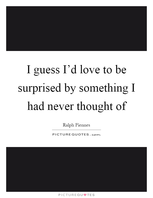 I guess I\'d love to be surprised by something I had never ...