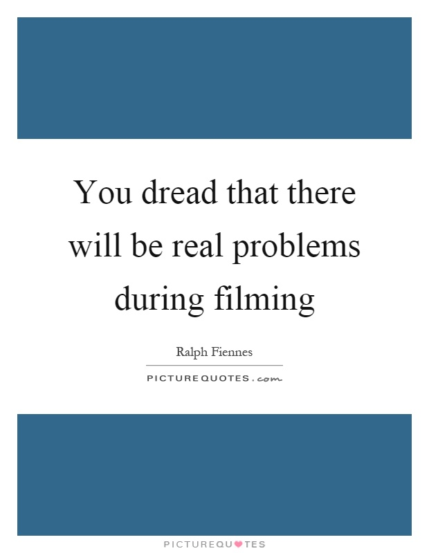You dread that there will be real problems during filming Picture Quote #1