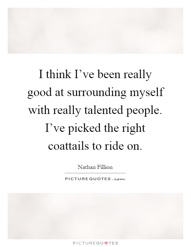 I think I've been really good at surrounding myself with really talented people. I've picked the right coattails to ride on Picture Quote #1