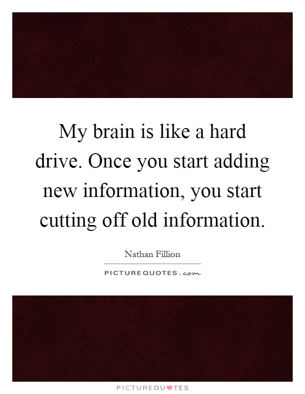 My brain is like a hard drive. Once you start adding new information, you start cutting off old information Picture Quote #1