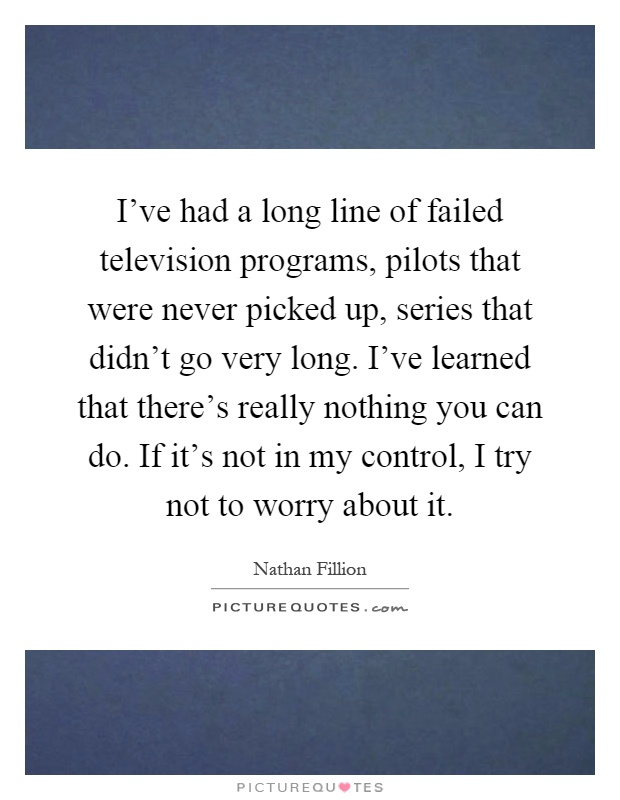 I've had a long line of failed television programs, pilots that were never picked up, series that didn't go very long. I've learned that there's really nothing you can do. If it's not in my control, I try not to worry about it Picture Quote #1