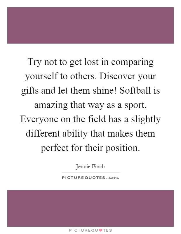 Try not to get lost in comparing yourself to others. Discover your gifts and let them shine! Softball is amazing that way as a sport. Everyone on the field has a slightly different ability that makes them perfect for their position Picture Quote #1