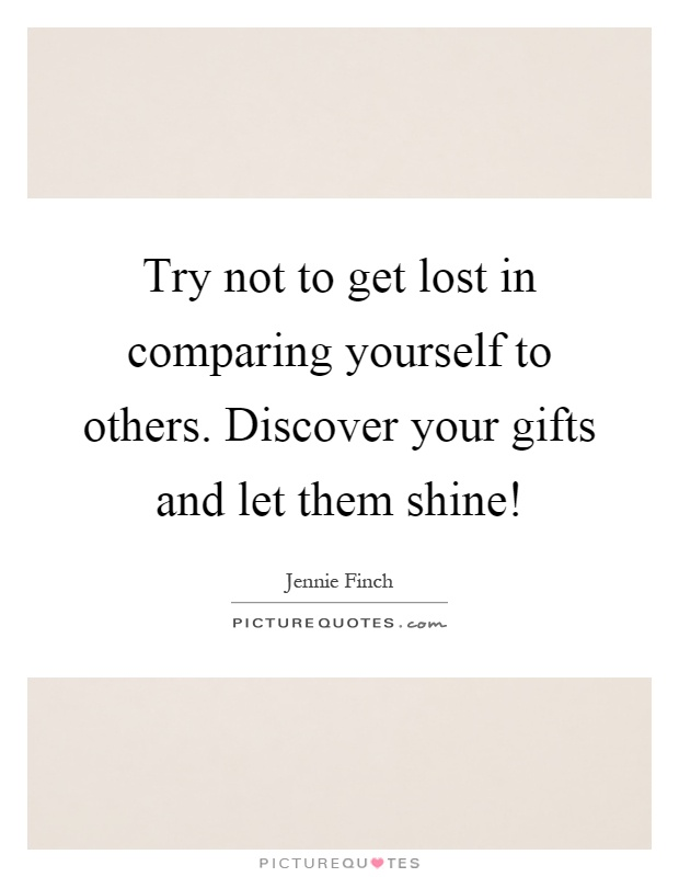 Try not to get lost in comparing yourself to others. Discover your gifts and let them shine! Picture Quote #1