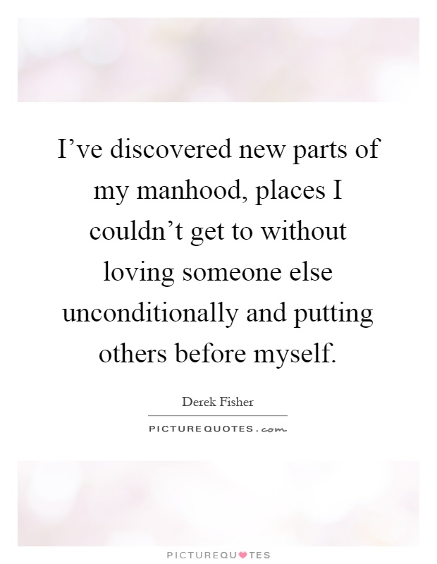 I've discovered new parts of my manhood, places I couldn't get to without loving someone else unconditionally and putting others before myself Picture Quote #1