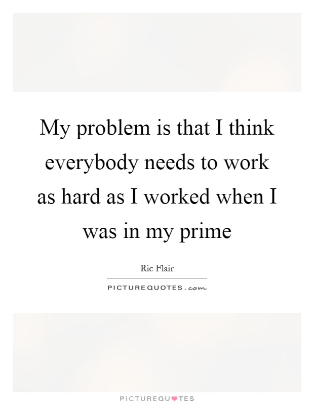 My problem is that I think everybody needs to work as hard as I worked when I was in my prime Picture Quote #1