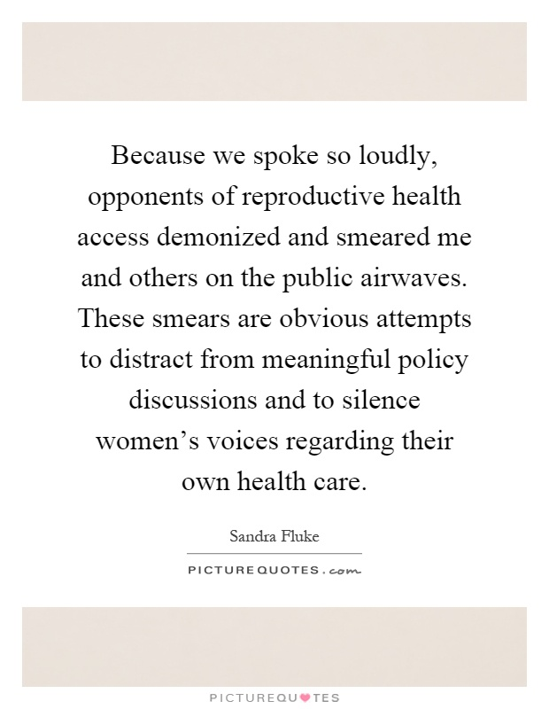 Because we spoke so loudly, opponents of reproductive health access demonized and smeared me and others on the public airwaves. These smears are obvious attempts to distract from meaningful policy discussions and to silence women's voices regarding their own health care Picture Quote #1
