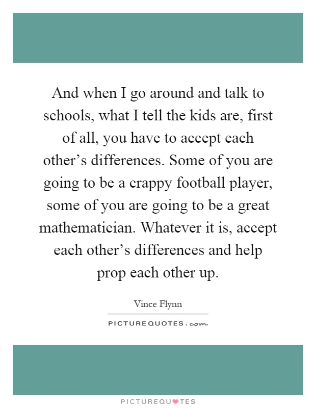 And when I go around and talk to schools, what I tell the kids are, first of all, you have to accept each other's differences. Some of you are going to be a crappy football player, some of you are going to be a great mathematician. Whatever it is, accept each other's differences and help prop each other up Picture Quote #1