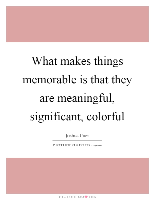 What makes things memorable is that they are meaningful, significant, colorful Picture Quote #1