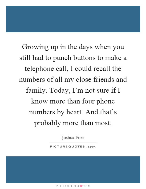 Growing up in the days when you still had to punch buttons to make a telephone call, I could recall the numbers of all my close friends and family. Today, I'm not sure if I know more than four phone numbers by heart. And that's probably more than most Picture Quote #1