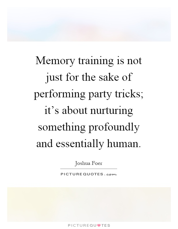 Memory training is not just for the sake of performing party tricks; it's about nurturing something profoundly and essentially human Picture Quote #1
