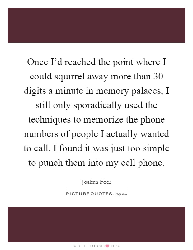 Once I'd reached the point where I could squirrel away more than 30 digits a minute in memory palaces, I still only sporadically used the techniques to memorize the phone numbers of people I actually wanted to call. I found it was just too simple to punch them into my cell phone Picture Quote #1