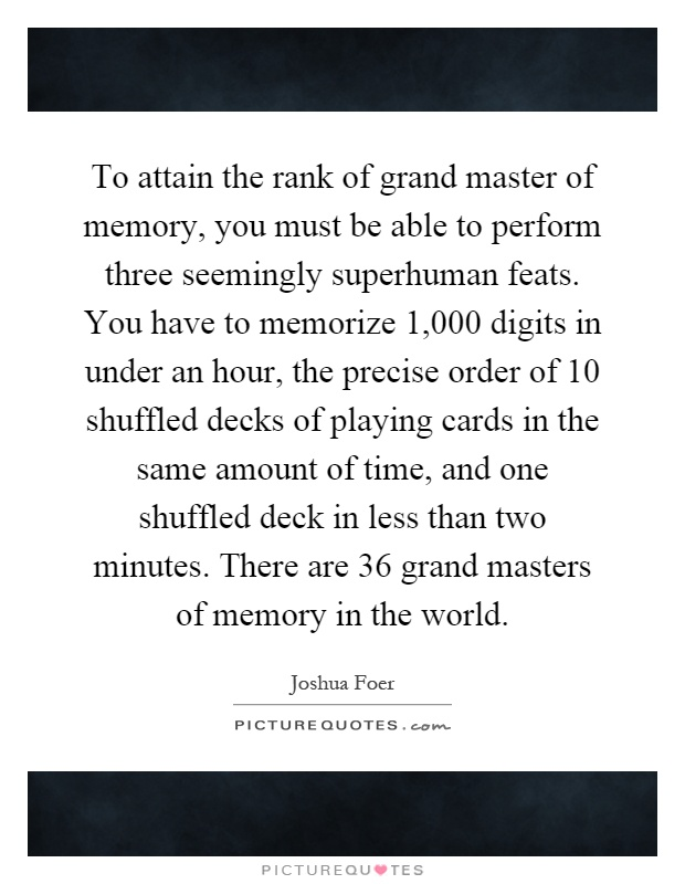 To attain the rank of grand master of memory, you must be able to perform three seemingly superhuman feats. You have to memorize 1,000 digits in under an hour, the precise order of 10 shuffled decks of playing cards in the same amount of time, and one shuffled deck in less than two minutes. There are 36 grand masters of memory in the world Picture Quote #1