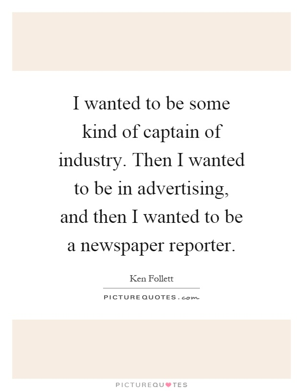 I wanted to be some kind of captain of industry. Then I wanted to be in advertising, and then I wanted to be a newspaper reporter Picture Quote #1