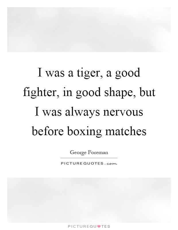 I was a tiger, a good fighter, in good shape, but I was always nervous before boxing matches Picture Quote #1