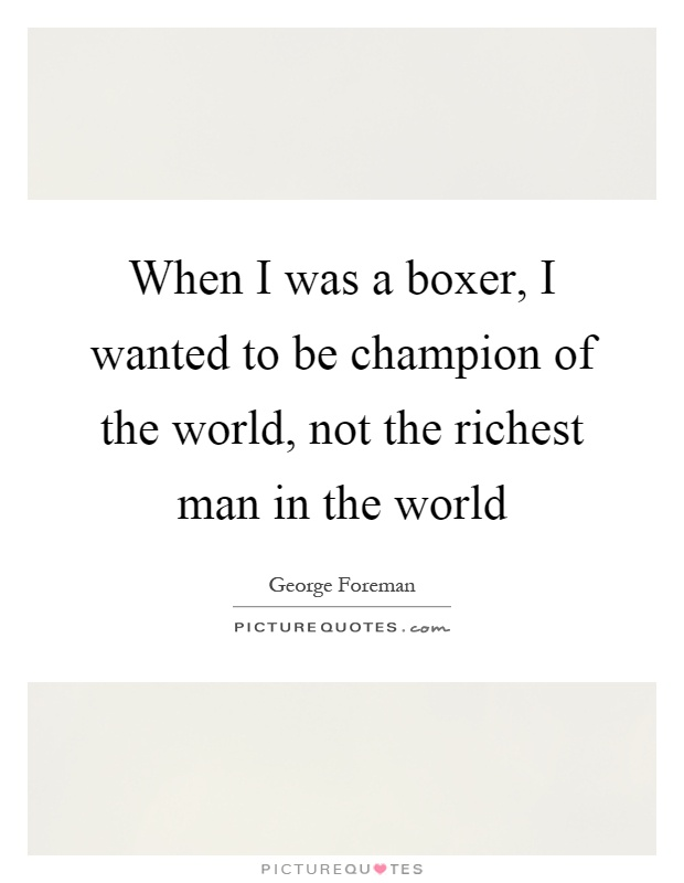 When I was a boxer, I wanted to be champion of the world, not the richest man in the world Picture Quote #1