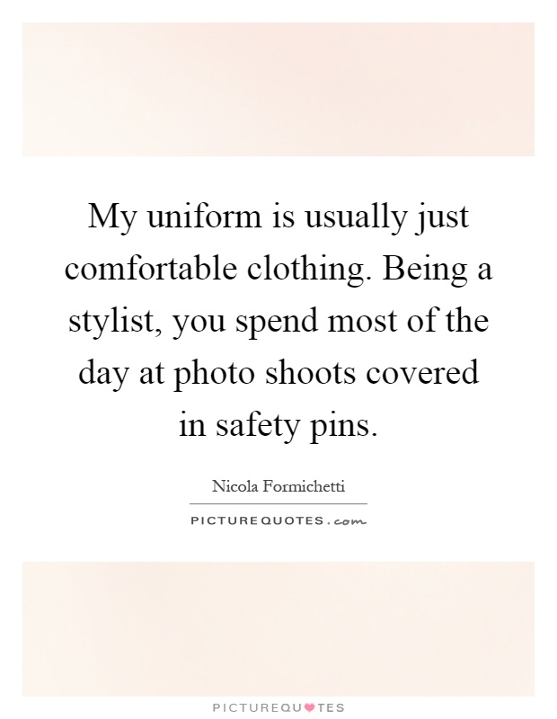 My uniform is usually just comfortable clothing. Being a stylist, you spend most of the day at photo shoots covered in safety pins Picture Quote #1