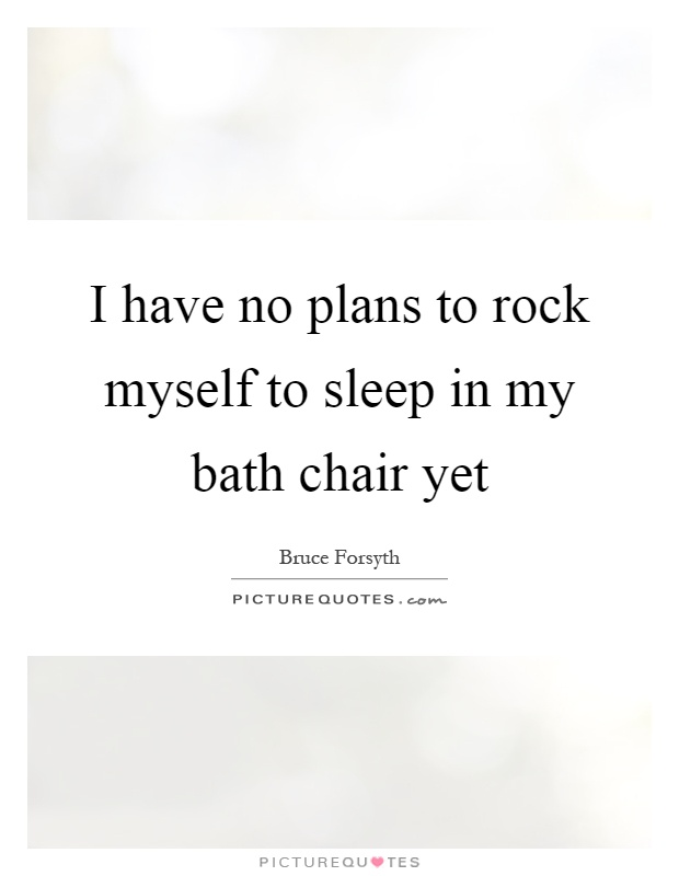 I have no plans to rock myself to sleep in my bath chair yet Picture Quote #1