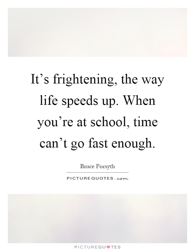 It's frightening, the way life speeds up. When you're at school, time can't go fast enough Picture Quote #1
