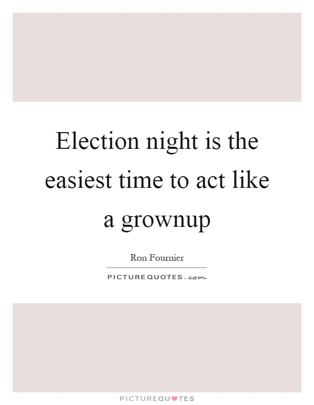 Election night is the easiest time to act like a grownup Picture Quote #1
