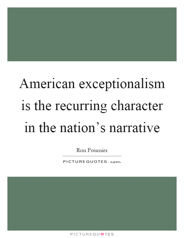 American exceptionalism is the recurring character in the nation's narrative Picture Quote #1