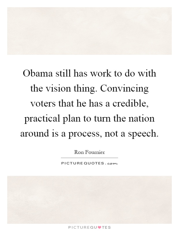 Obama still has work to do with the vision thing. Convincing voters that he has a credible, practical plan to turn the nation around is a process, not a speech Picture Quote #1