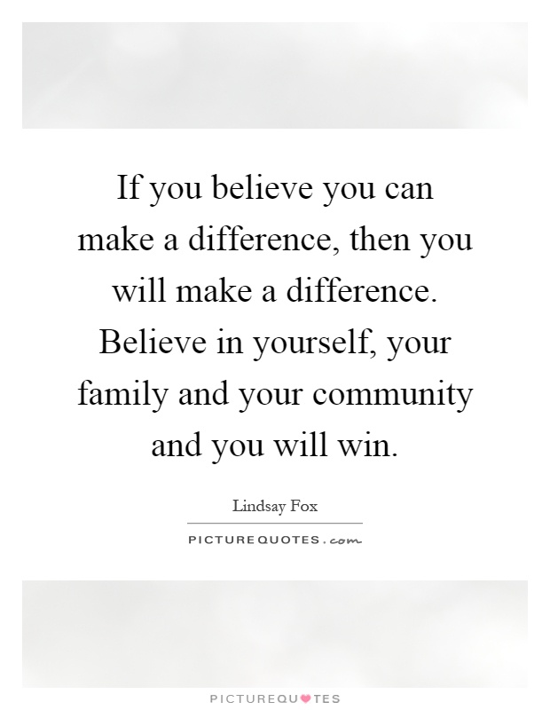 If you believe you can make a difference, then you will make a difference. Believe in yourself, your family and your community and you will win Picture Quote #1