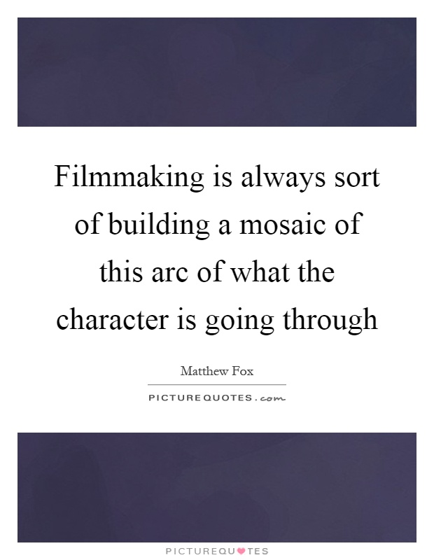 Filmmaking is always sort of building a mosaic of this arc of what the character is going through Picture Quote #1