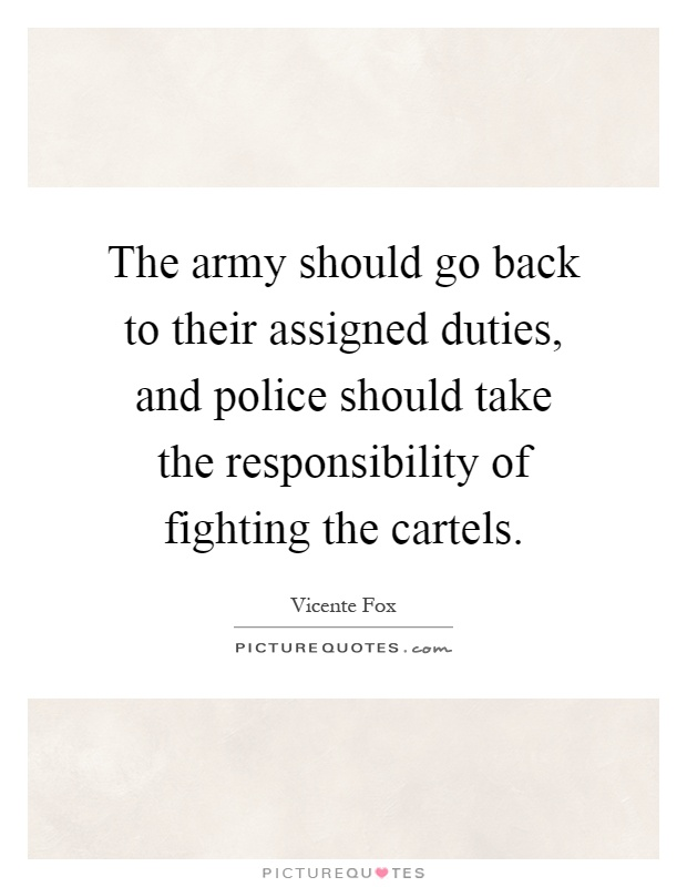 The army should go back to their assigned duties, and police should take the responsibility of fighting the cartels Picture Quote #1