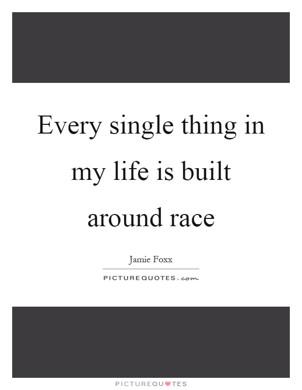 Every single thing in my life is built around race Picture Quote #1