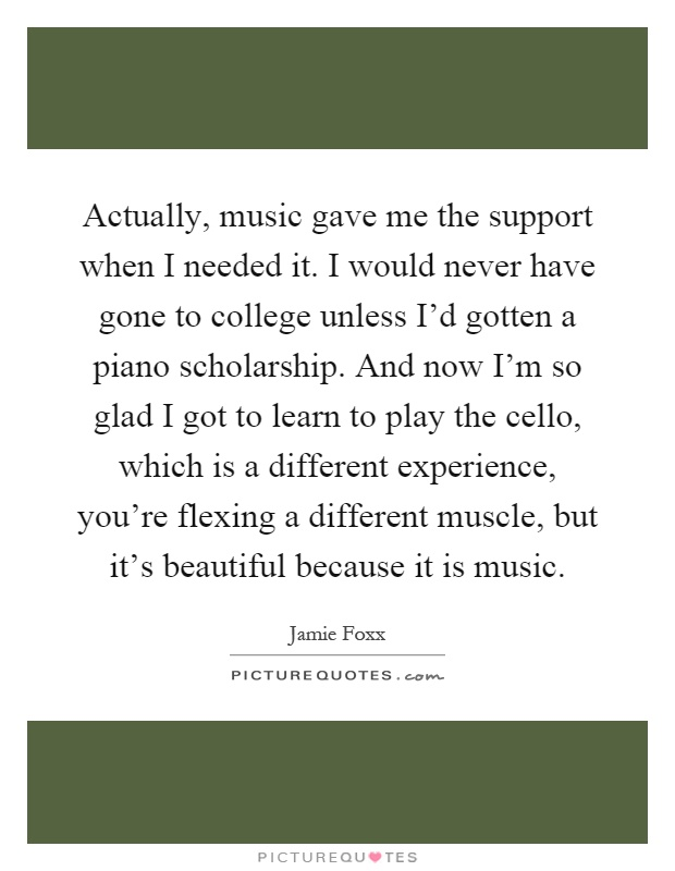 Actually, music gave me the support when I needed it. I would never have gone to college unless I'd gotten a piano scholarship. And now I'm so glad I got to learn to play the cello, which is a different experience, you're flexing a different muscle, but it's beautiful because it is music Picture Quote #1