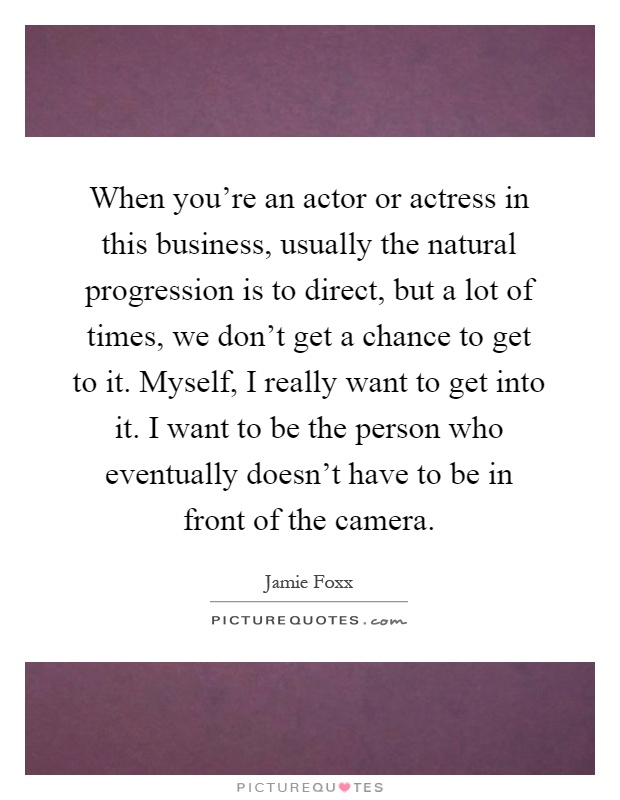 When you're an actor or actress in this business, usually the natural progression is to direct, but a lot of times, we don't get a chance to get to it. Myself, I really want to get into it. I want to be the person who eventually doesn't have to be in front of the camera Picture Quote #1