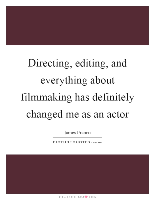 Directing, editing, and everything about filmmaking has definitely changed me as an actor Picture Quote #1