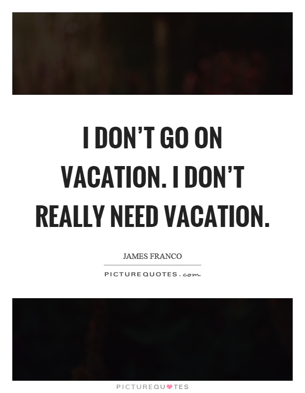 I don't go on vacation. I don't really need vacation Picture Quote #1