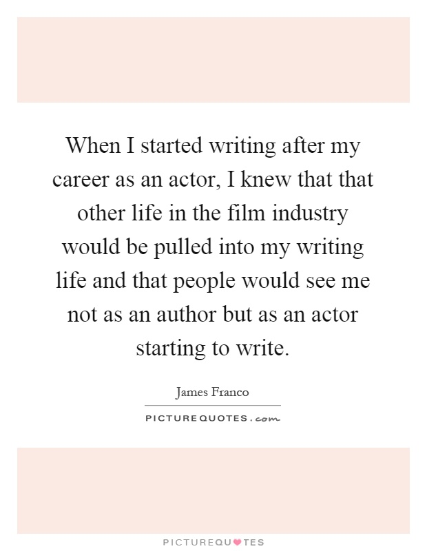 When I started writing after my career as an actor, I knew that that other life in the film industry would be pulled into my writing life and that people would see me not as an author but as an actor starting to write Picture Quote #1
