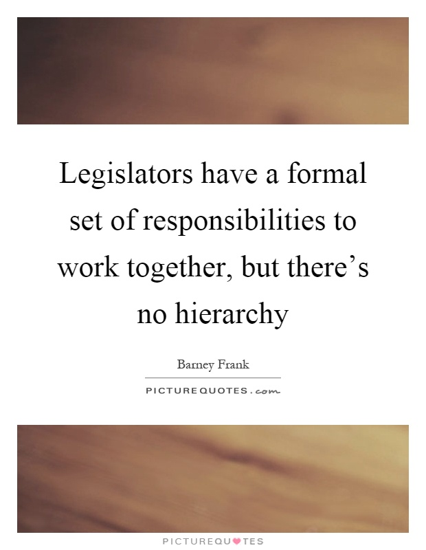 Legislators have a formal set of responsibilities to work together, but there's no hierarchy Picture Quote #1