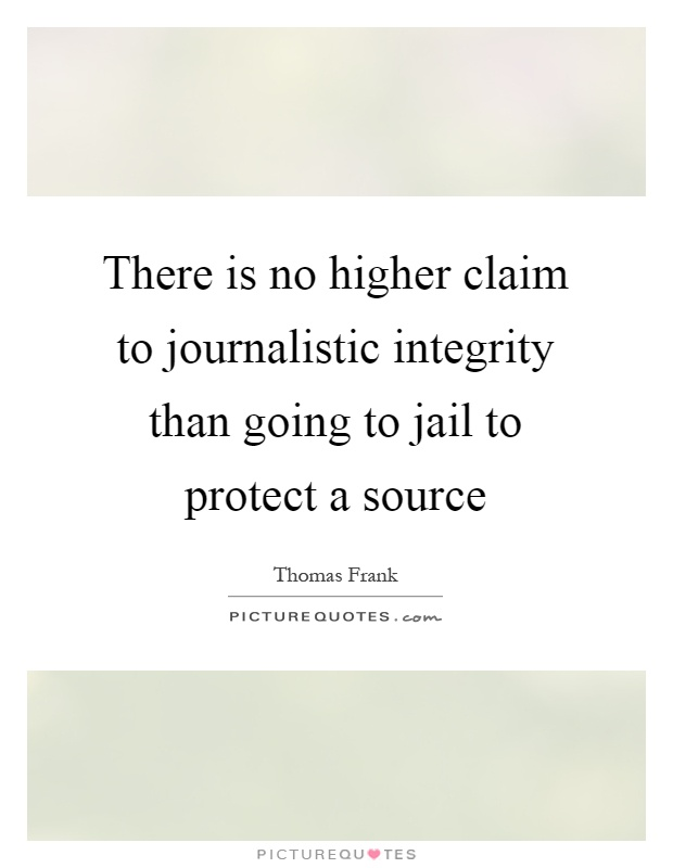 There is no higher claim to journalistic integrity than going to jail to protect a source Picture Quote #1