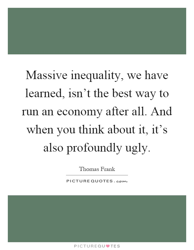 Massive inequality, we have learned, isn't the best way to run an economy after all. And when you think about it, it's also profoundly ugly Picture Quote #1