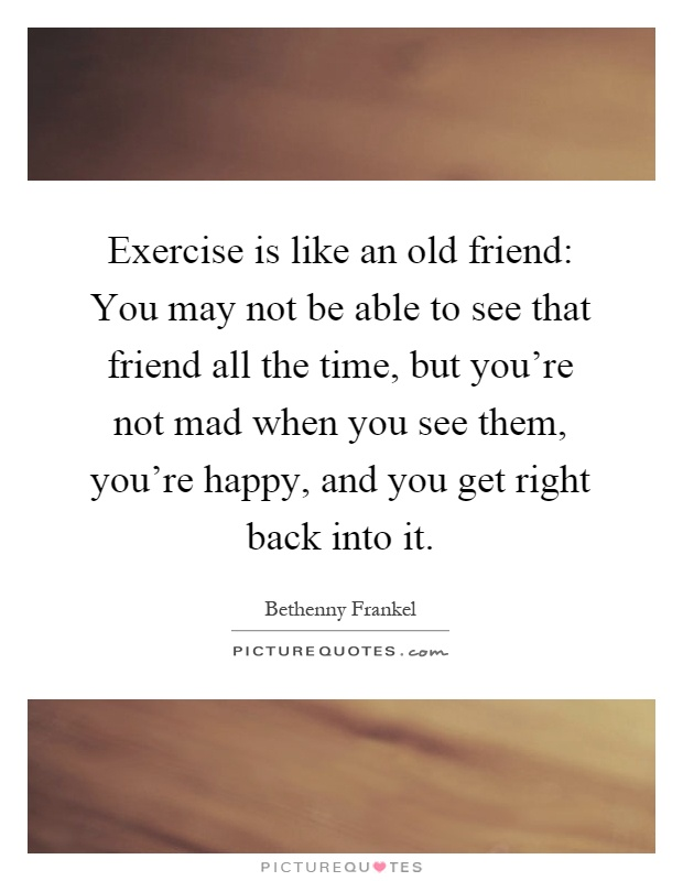 Exercise is like an old friend: You may not be able to see that friend all the time, but you're not mad when you see them, you're happy, and you get right back into it Picture Quote #1