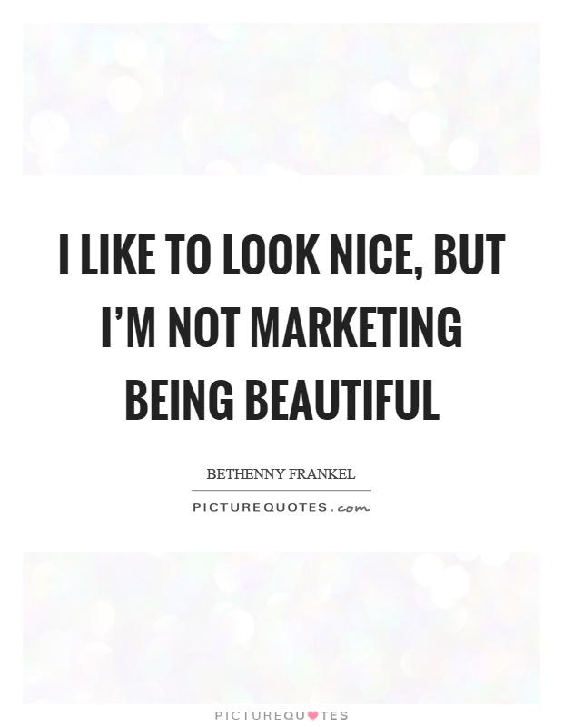 I like to look nice, but I'm not marketing being beautiful ...