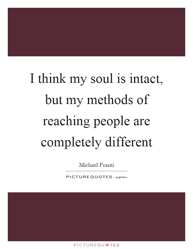 I think my soul is intact, but my methods of reaching people are completely different Picture Quote #1
