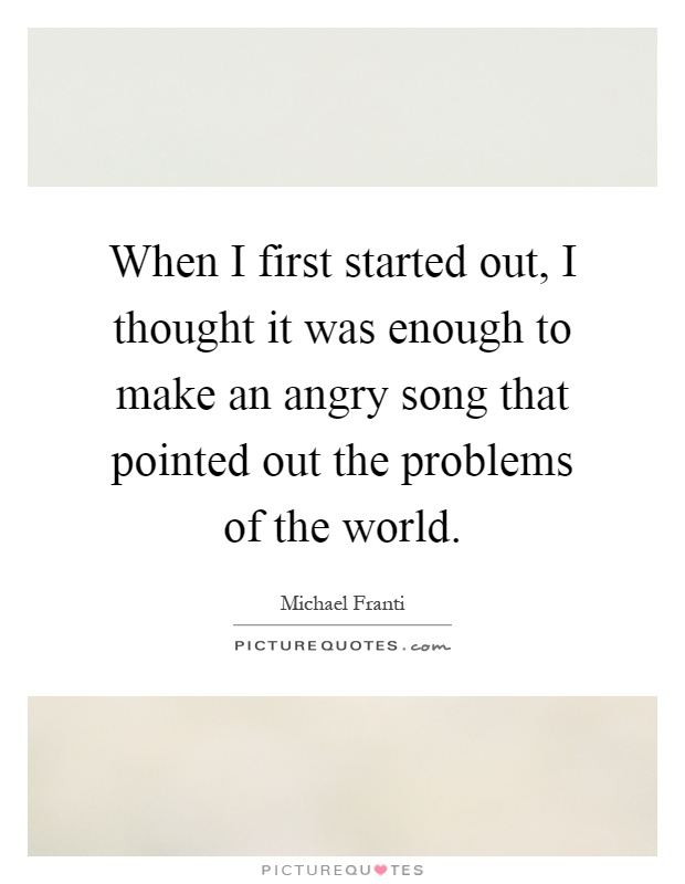 When I first started out, I thought it was enough to make an angry song that pointed out the problems of the world Picture Quote #1