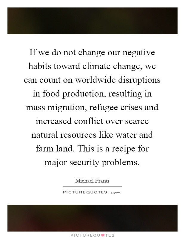 If we do not change our negative habits toward climate change, we can count on worldwide disruptions in food production, resulting in mass migration, refugee crises and increased conflict over scarce natural resources like water and farm land. This is a recipe for major security problems Picture Quote #1
