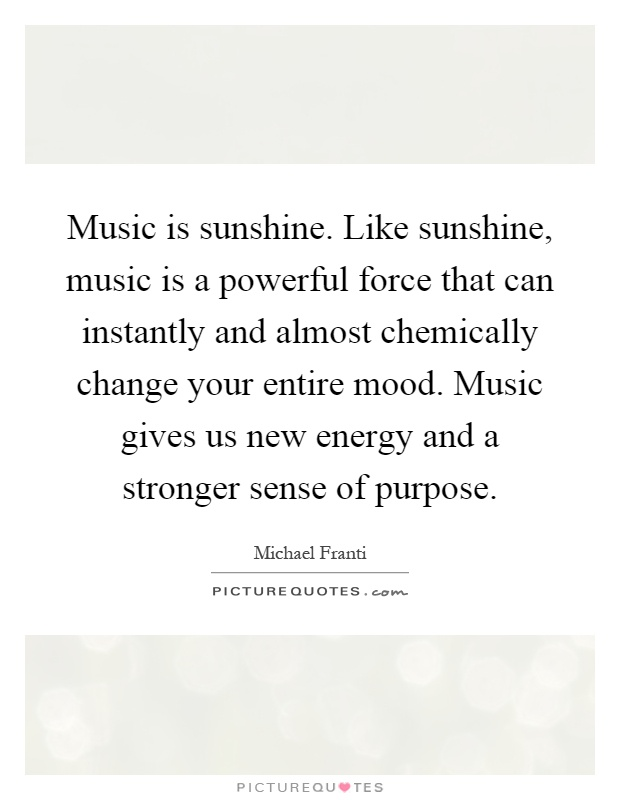 Music is sunshine. Like sunshine, music is a powerful force that can instantly and almost chemically change your entire mood. Music gives us new energy and a stronger sense of purpose Picture Quote #1