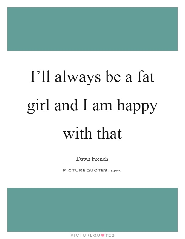 I'll always be a fat girl and I am happy with that Picture Quote #1