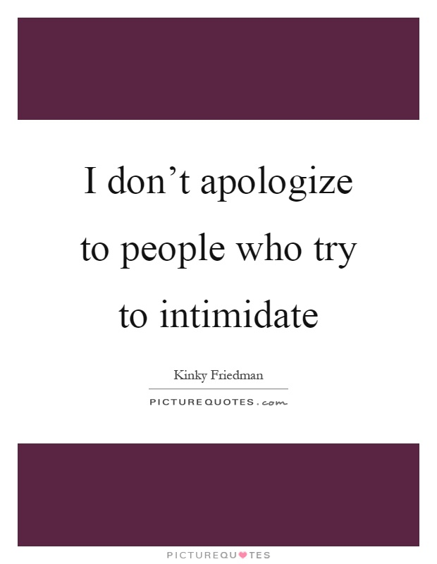 I don't apologize to people who try to intimidate Picture Quote #1