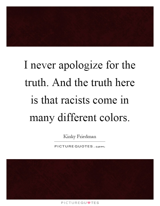 I never apologize for the truth. And the truth here is that racists come in many different colors Picture Quote #1