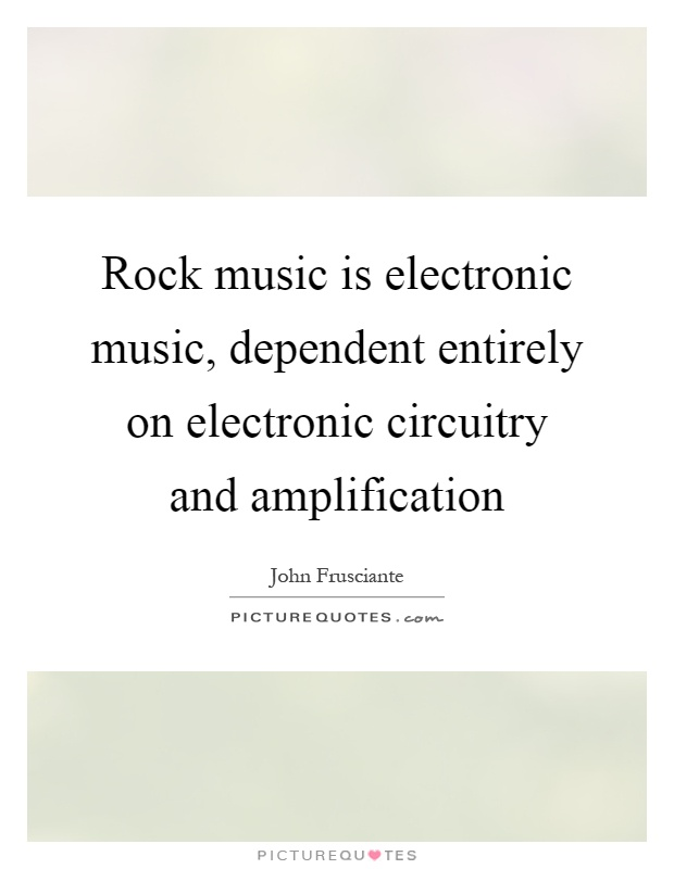 Rock music is electronic music, dependent entirely on electronic circuitry and amplification Picture Quote #1