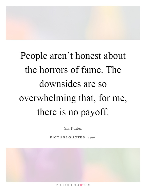 People aren't honest about the horrors of fame. The downsides are so overwhelming that, for me, there is no payoff Picture Quote #1